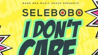 Selebobo – I Don't Care (Prod By Selebobo) [DOWNLOAD]